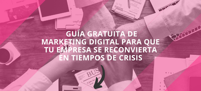 Guía de Marketing Digital para que tu empresa se reconvierta en tiempos de crisis